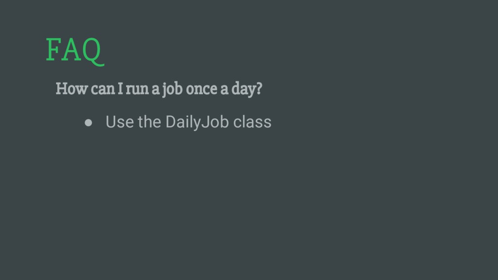 FAQ How can I run a job once a day? ● Use the D...