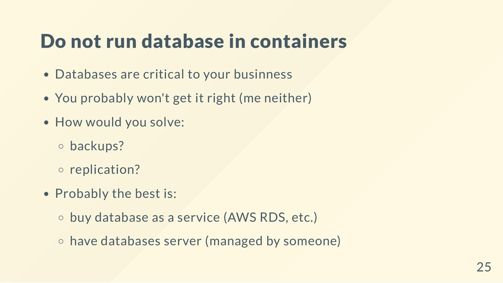 Do not run database in containers Databases are...