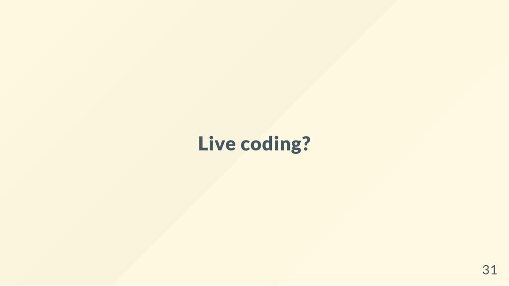 Live coding? 31