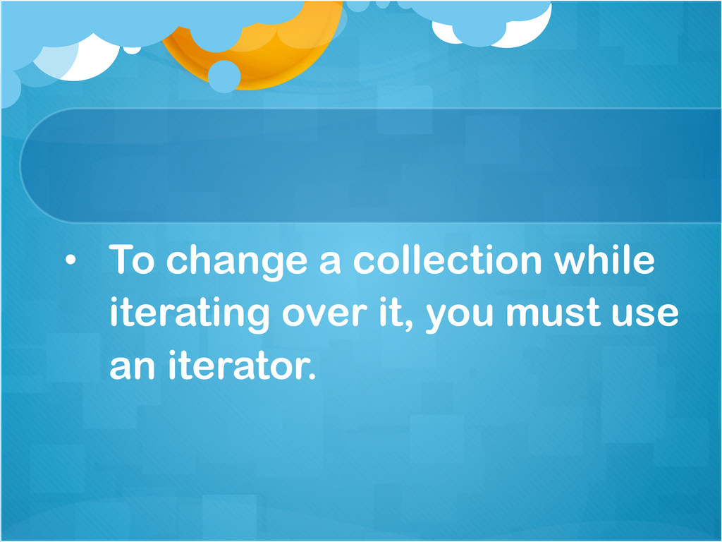 • To change a collection while iterating over ...