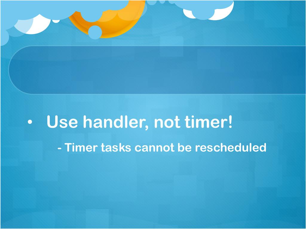 • Use handler, not timer! - Timer tasks cannot...