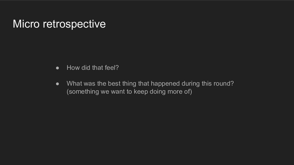Micro retrospective ● How did that feel? ● What...