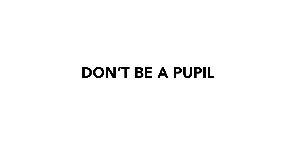 DON'T BE A PUPIL