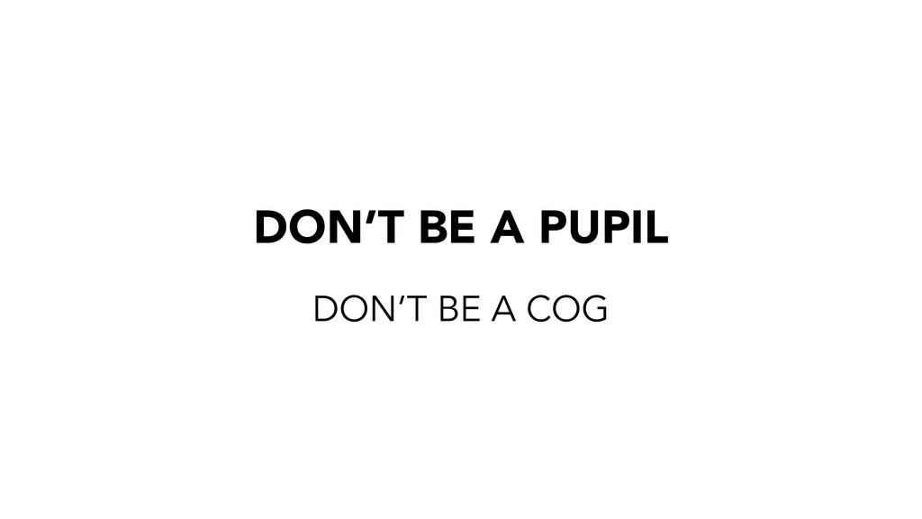 DON'T BE A PUPIL DON'T BE A COG