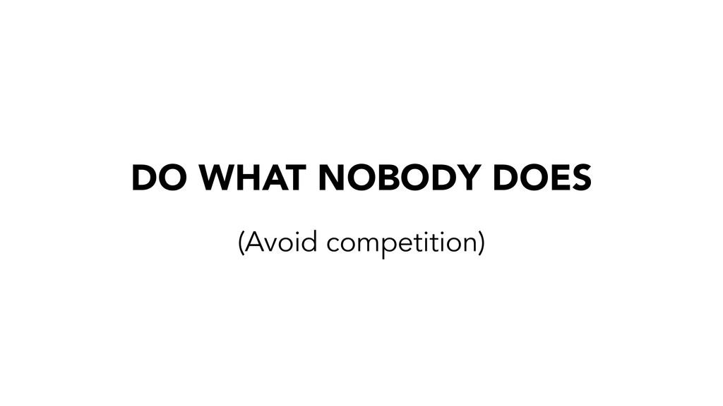 DO WHAT NOBODY DOES (Avoid competition)