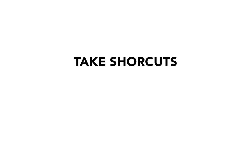 TAKE SHORCUTS