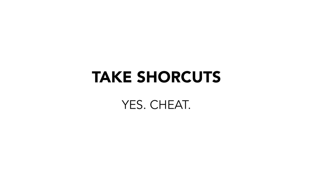 TAKE SHORCUTS YES. CHEAT.
