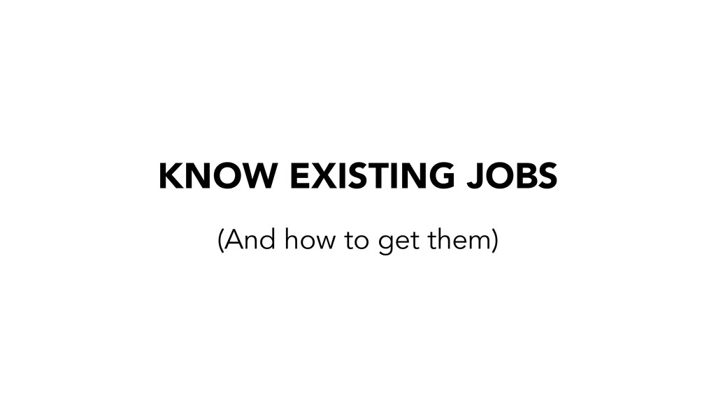 KNOW EXISTING JOBS (And how to get them)