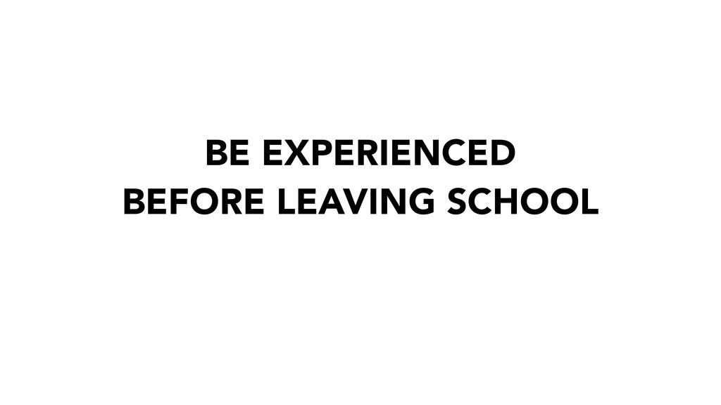 BE EXPERIENCED BEFORE LEAVING SCHOOL
