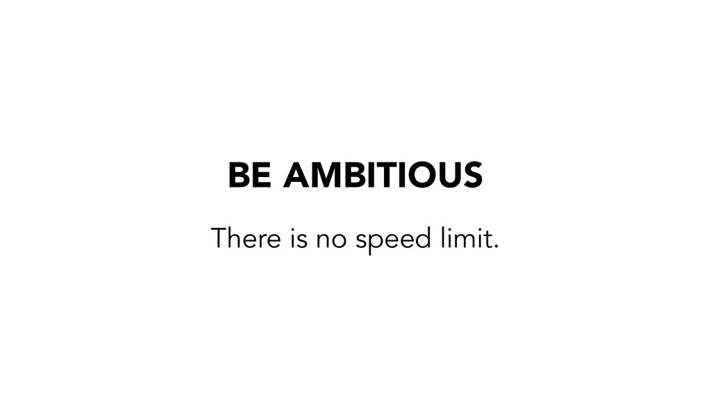 BE AMBITIOUS There is no speed limit.