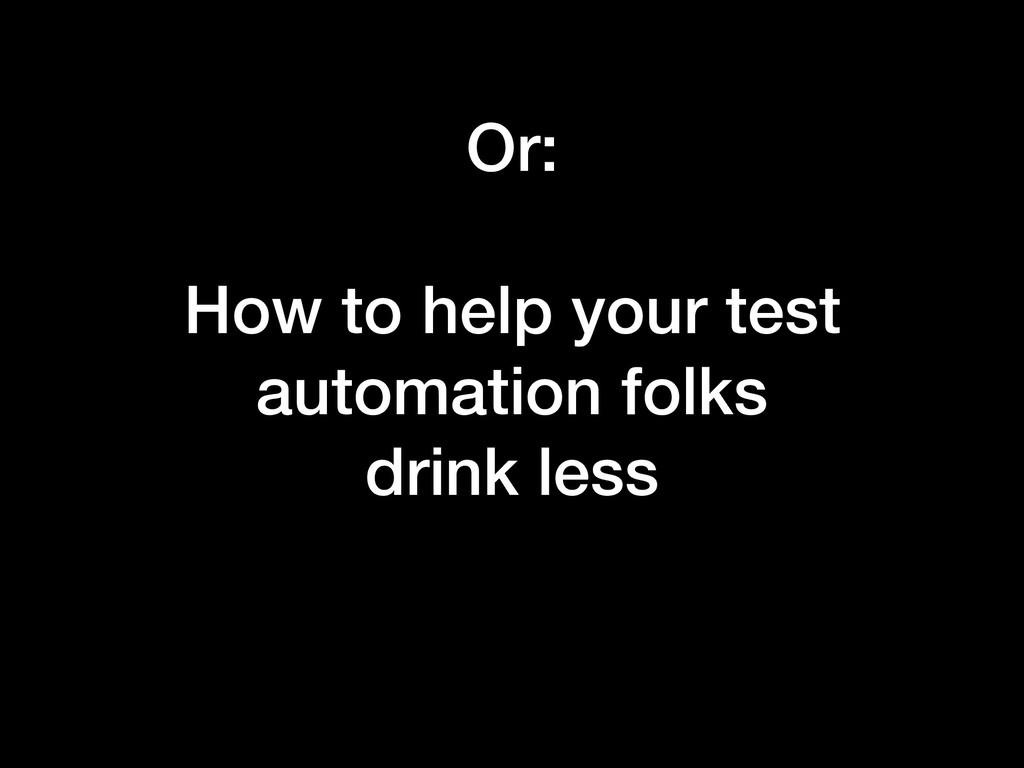 Or: How to help your test automation folks drin...
