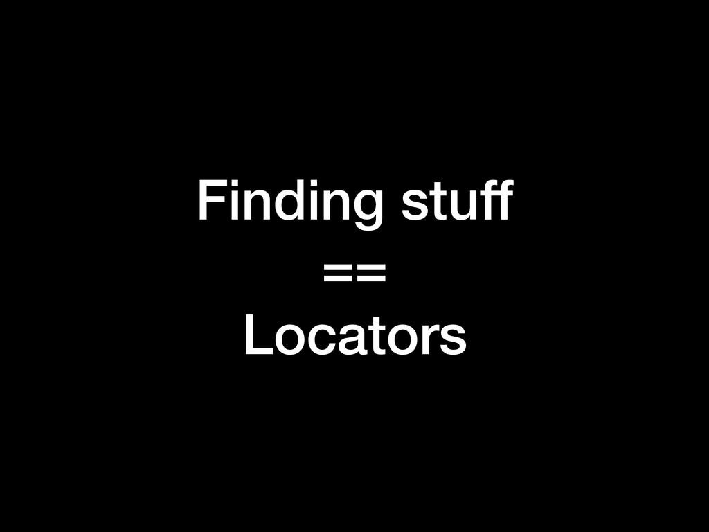 Finding stuff == Locators