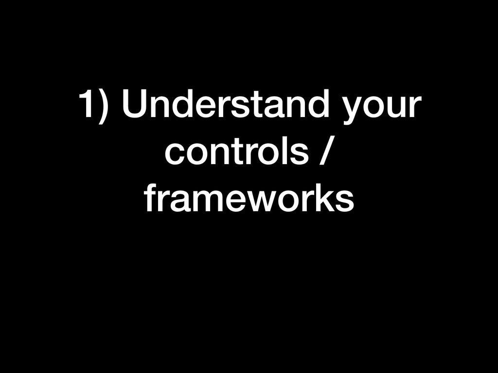 1) Understand your controls / frameworks