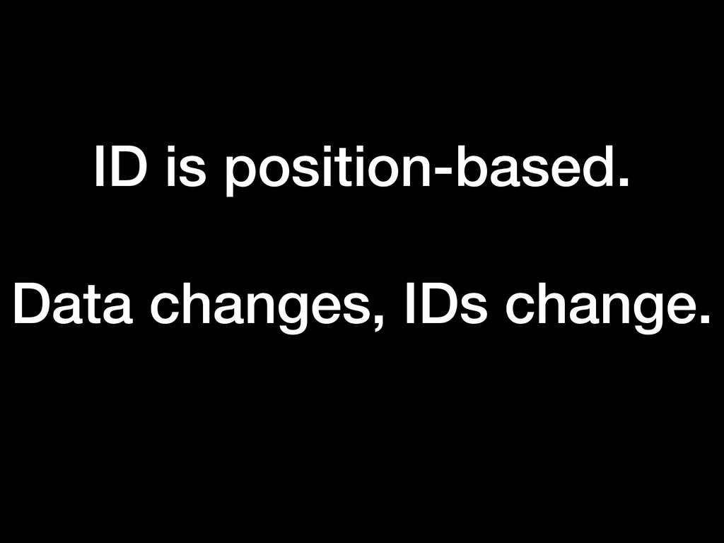 ID is position-based. Data changes, IDs change.