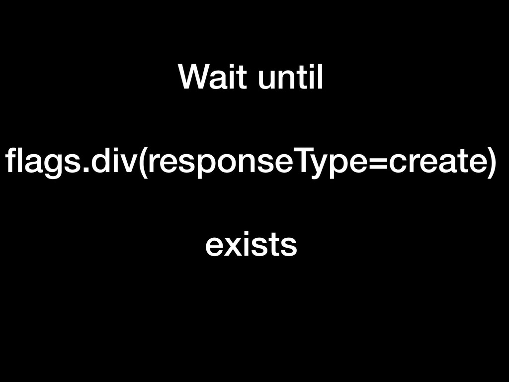 Wait until flags.div(responseType=create) exists