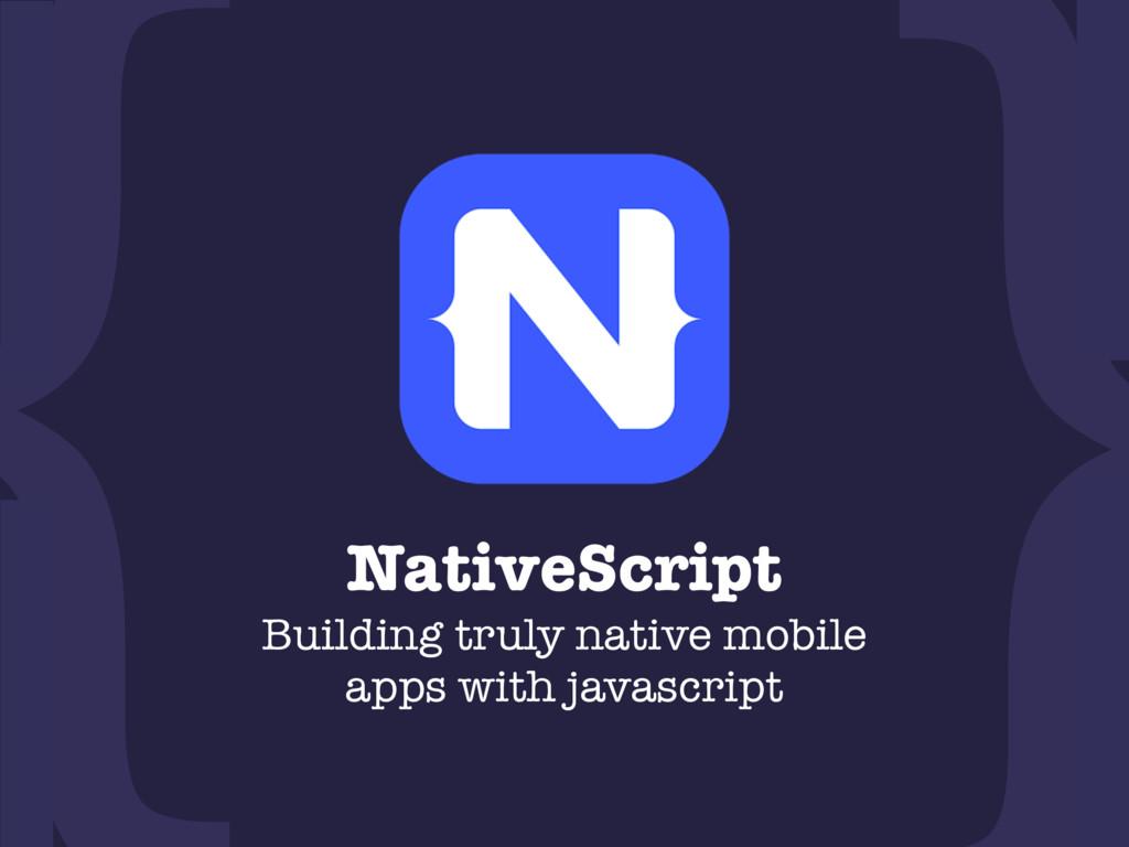 NativeScript Building truly native mobile apps...
