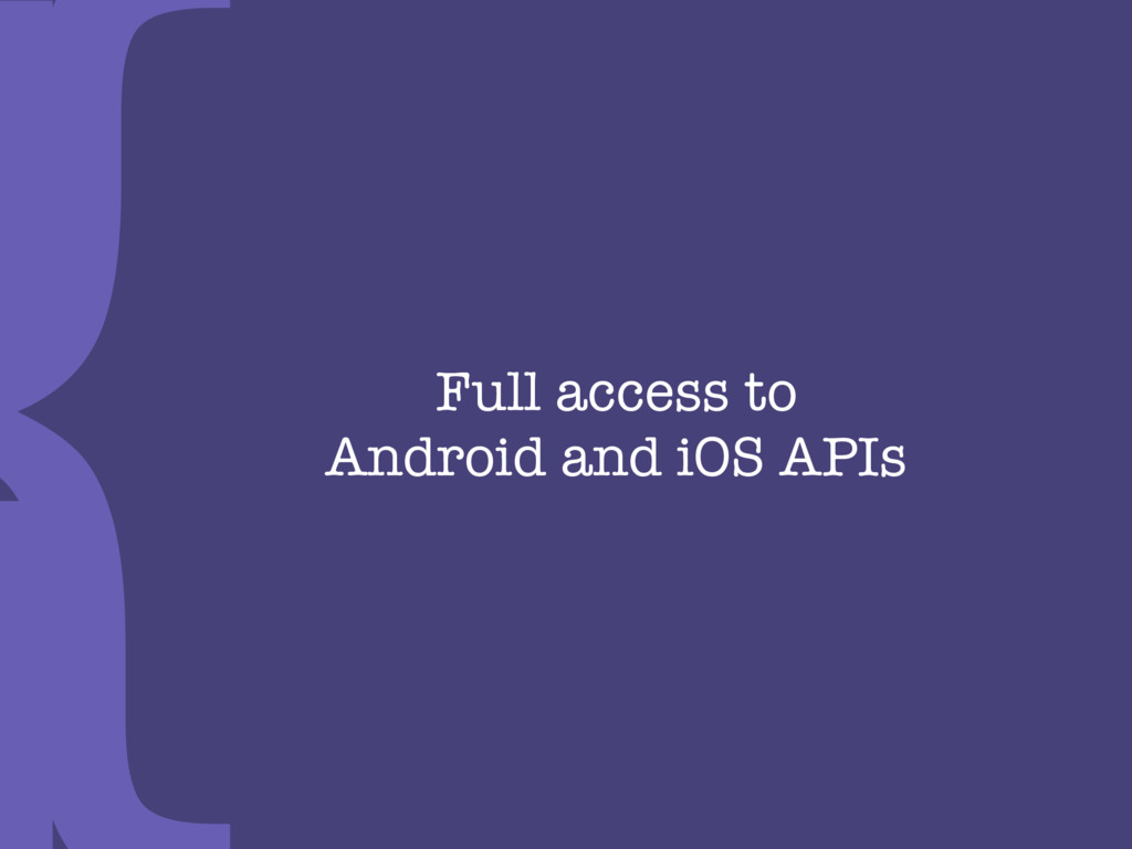 Full access to  Android and iOS APIs