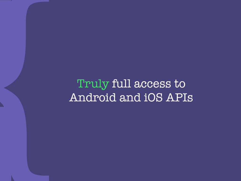 Truly full access to  Android and iOS APIs