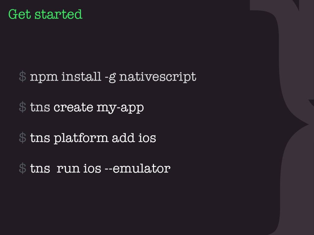 } Get started $ npm install -g nativescript 