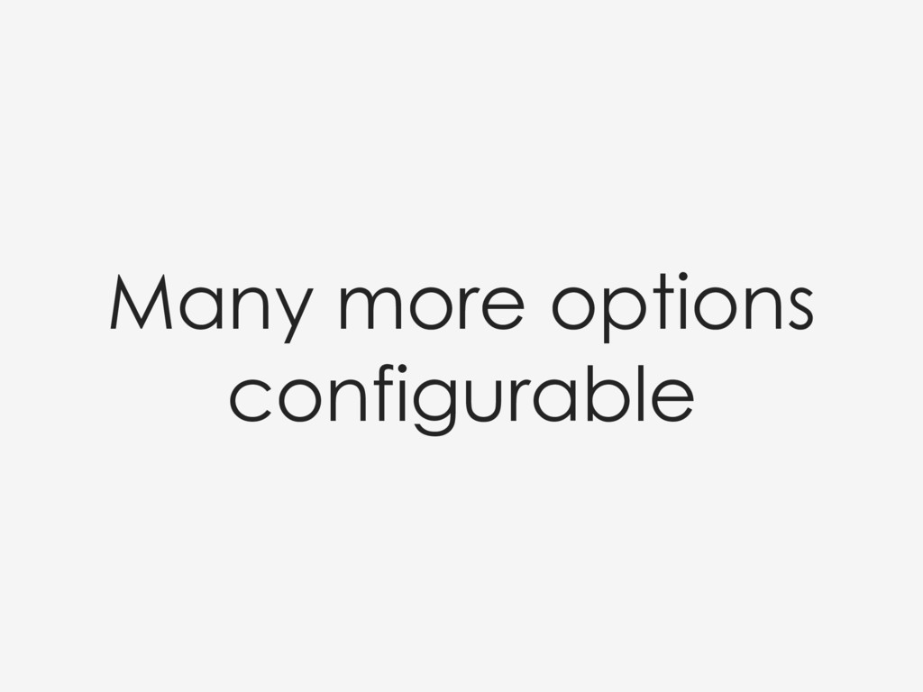 Many more options configurable