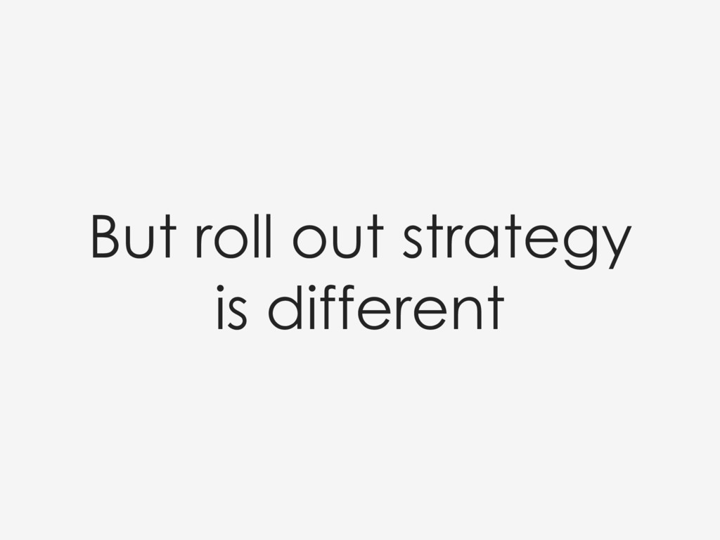 But roll out strategy is different