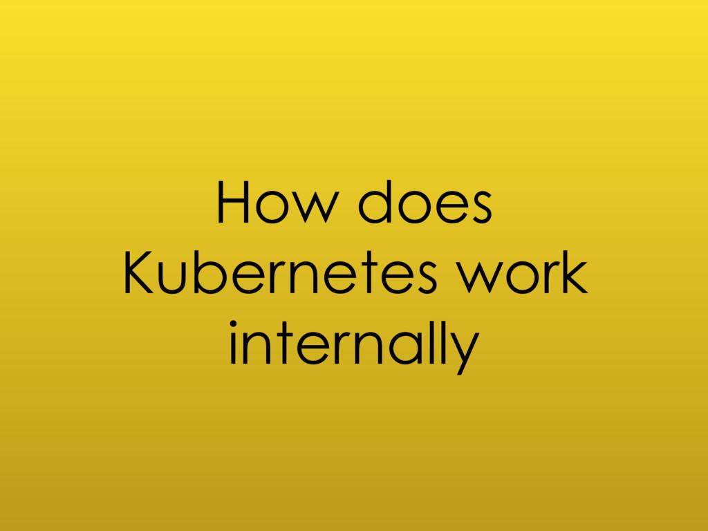 How does Kubernetes work internally