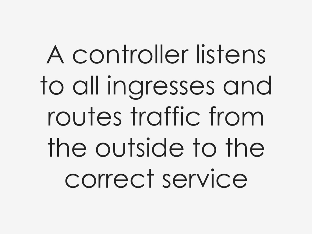 A controller listens to all ingresses and route...