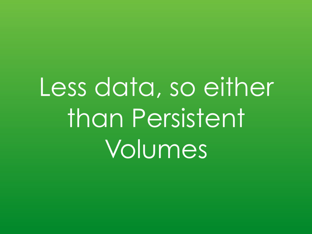 Less data, so either than Persistent Volumes