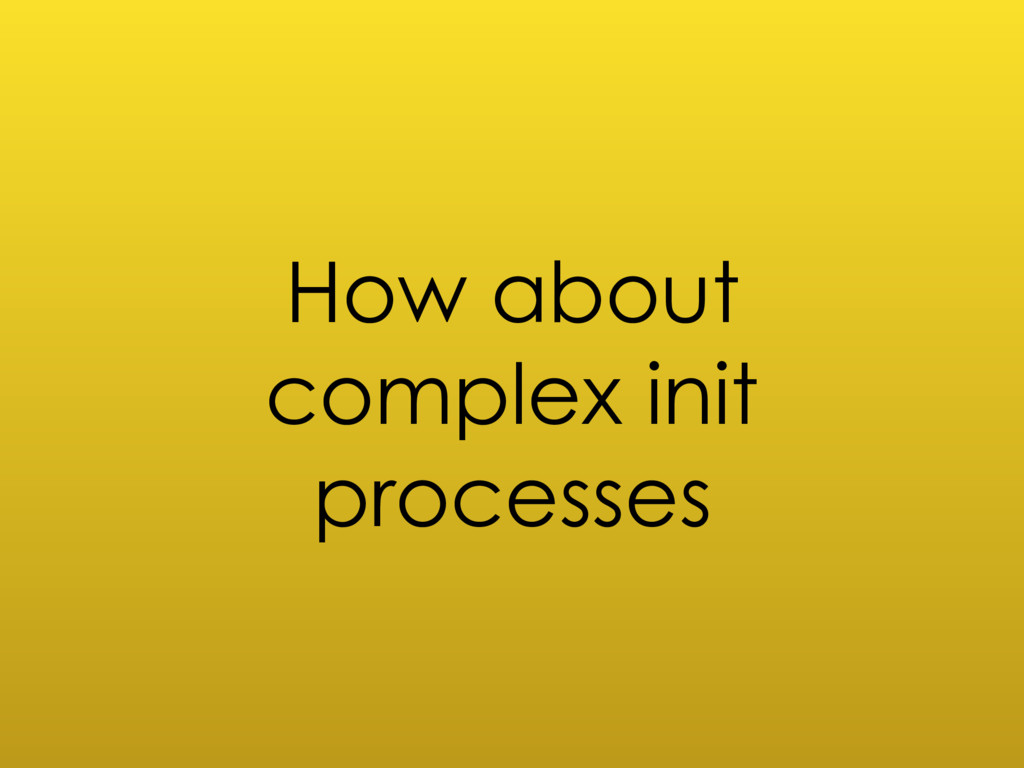 How about complex init processes