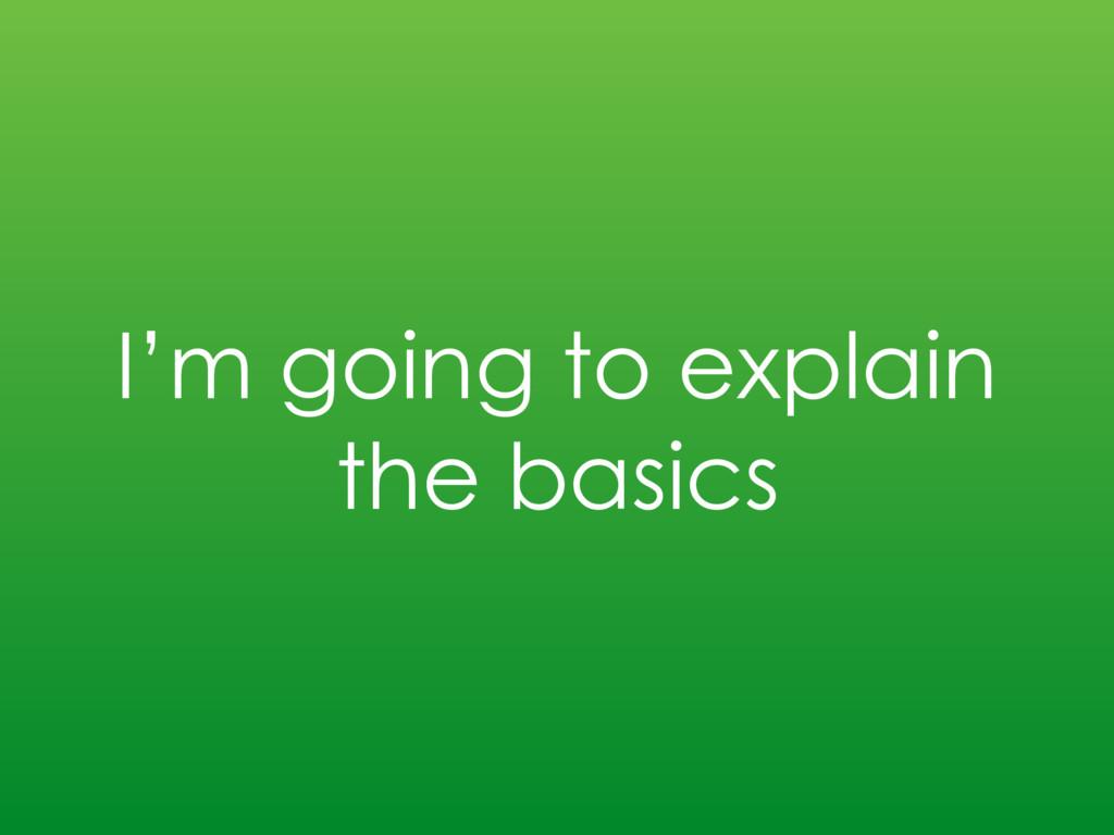 I'm going to explain the basics