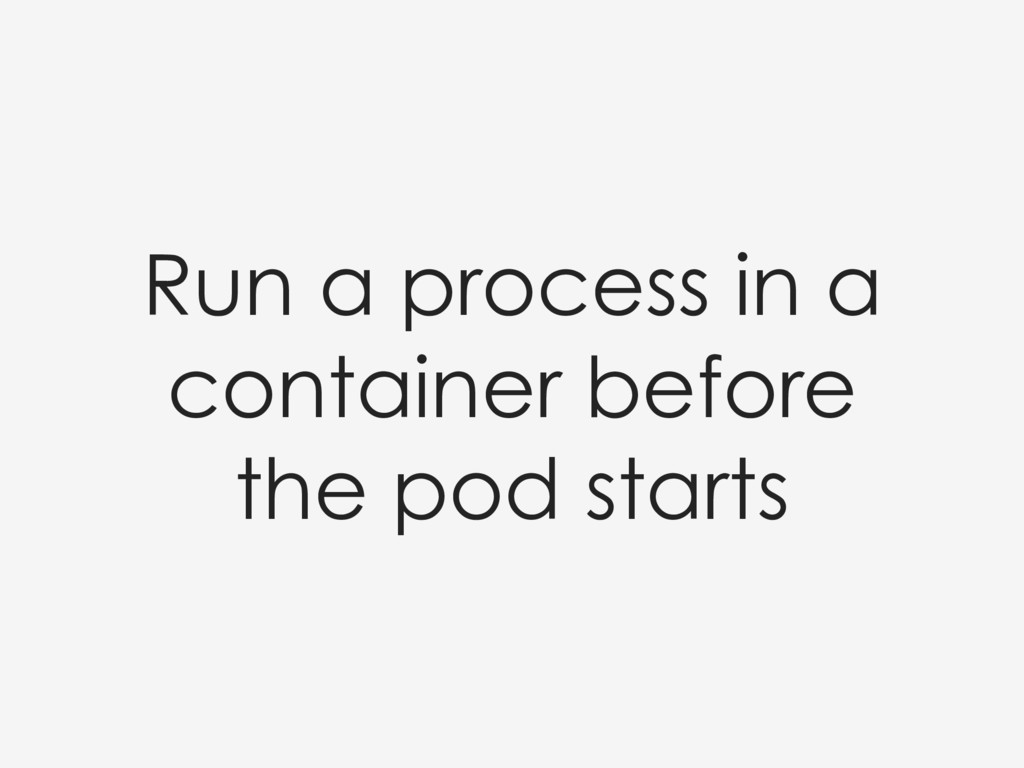 Run a process in a container before the pod sta...