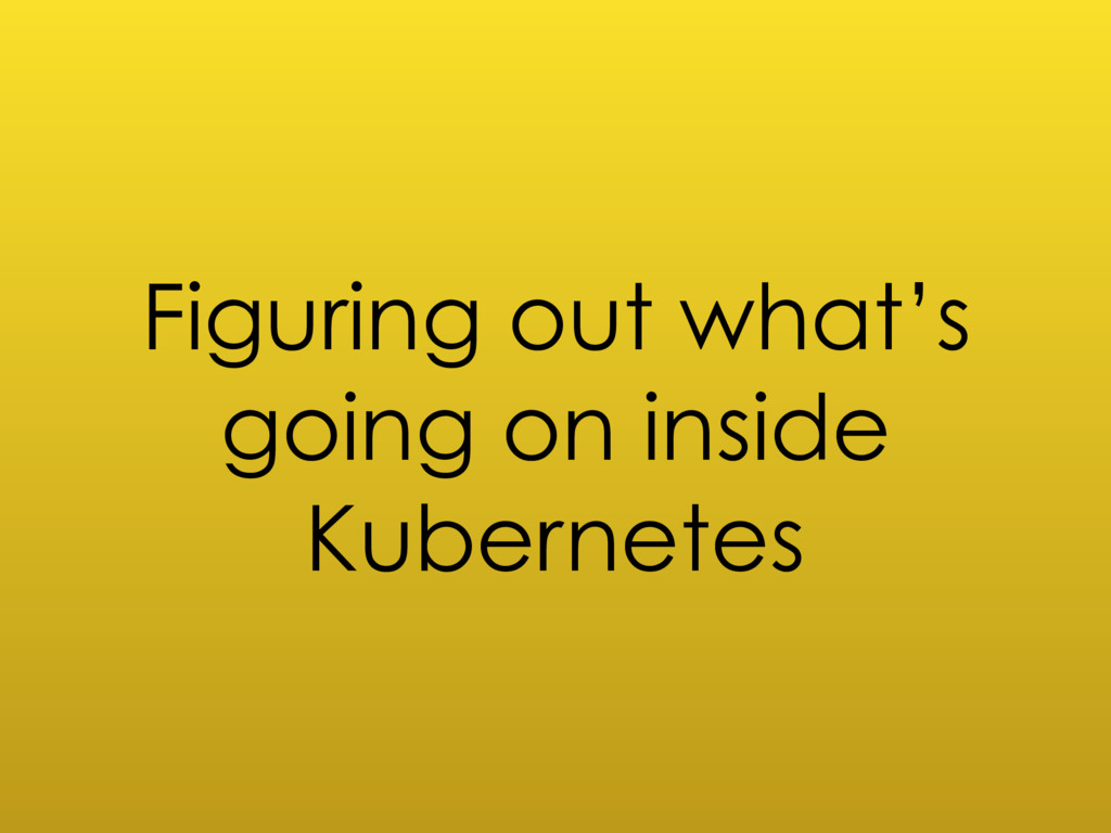 Figuring out what's going on inside Kubernetes