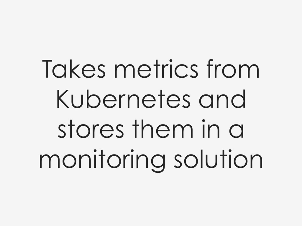 Takes metrics from Kubernetes and stores them i...