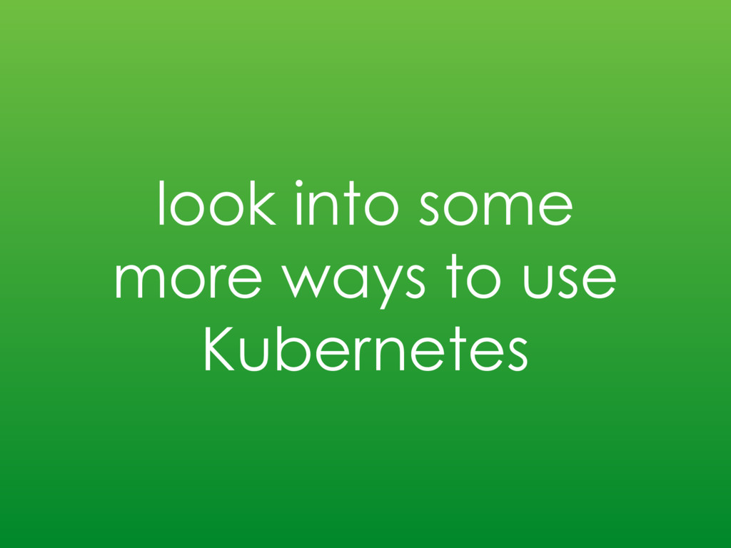 look into some more ways to use Kubernetes