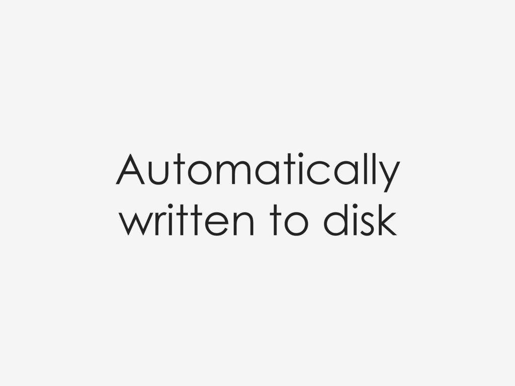 Automatically written to disk