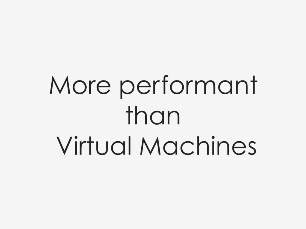 More performant than Virtual Machines