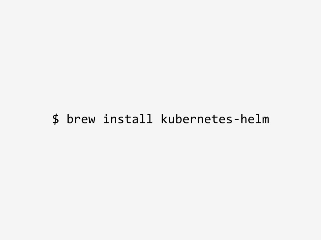 $ brew install kubernetes-helm