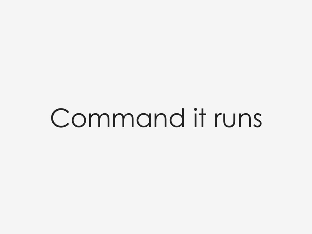 Command it runs