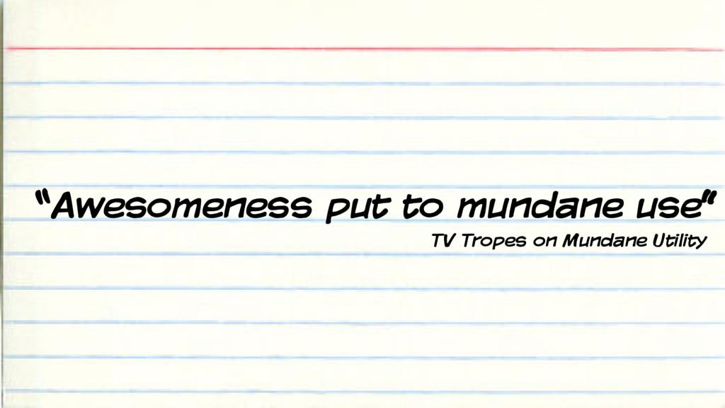 """""""Awesomeness put to mundane use"""" TV Tropes on M..."""