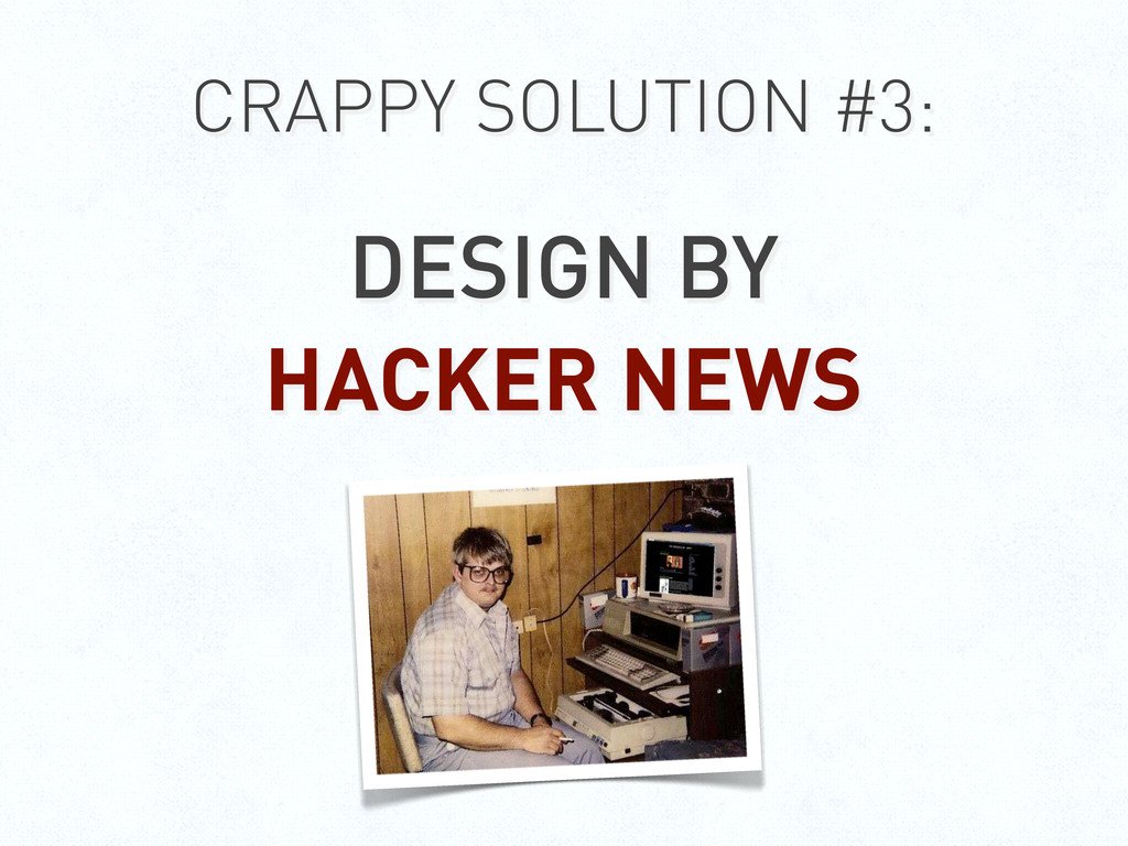 CRAPPY SOLUTION #3: DESIGN BY HACKER NEWS