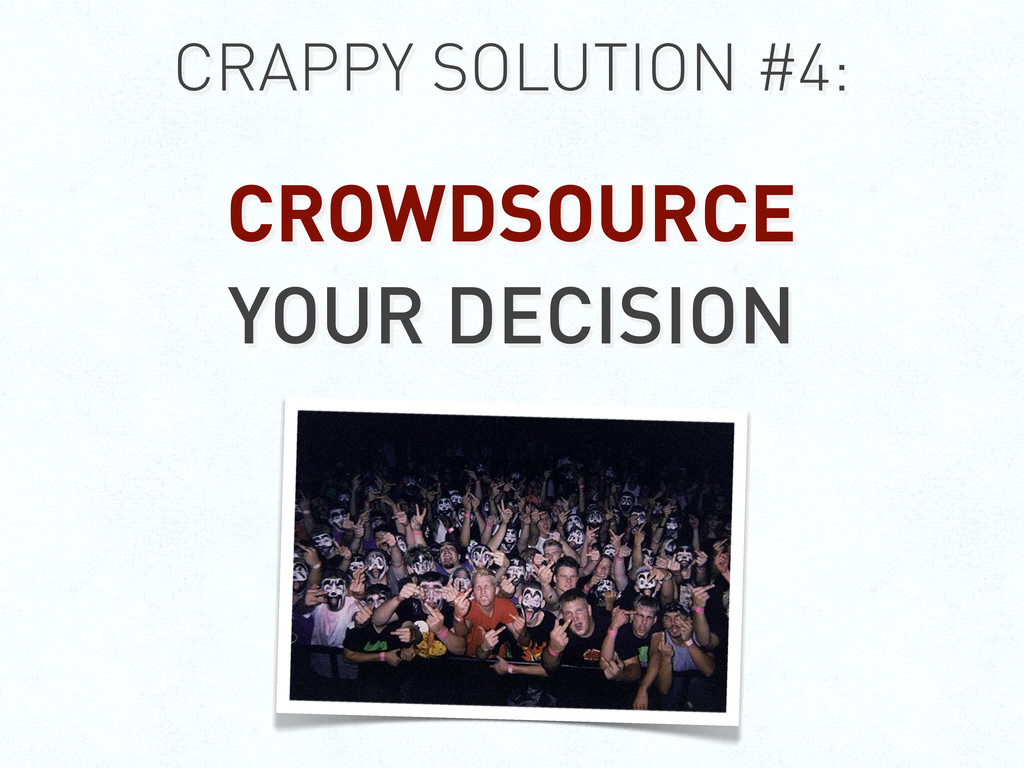 CRAPPY SOLUTION #4: CROWDSOURCE YOUR DECISION