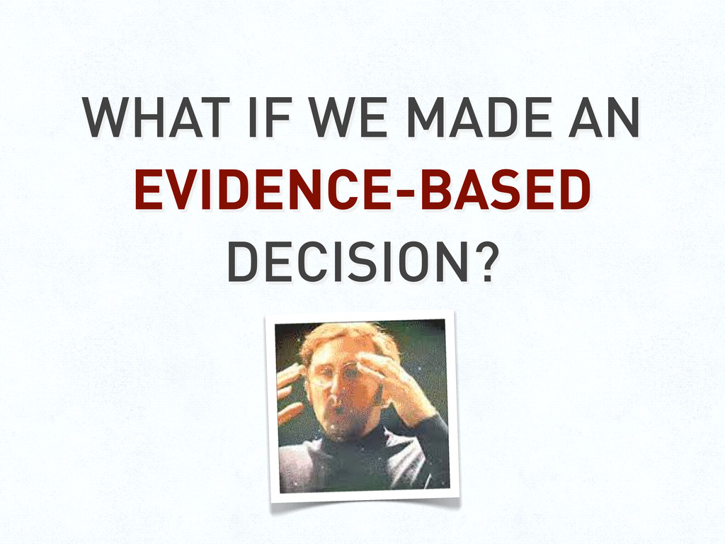 WHAT IF WE MADE AN EVIDENCE-BASED DECISION?