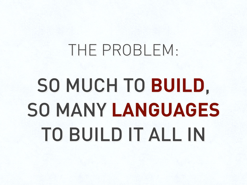 THE PROBLEM: SO MUCH TO BUILD, SO MANY LANGUAGE...