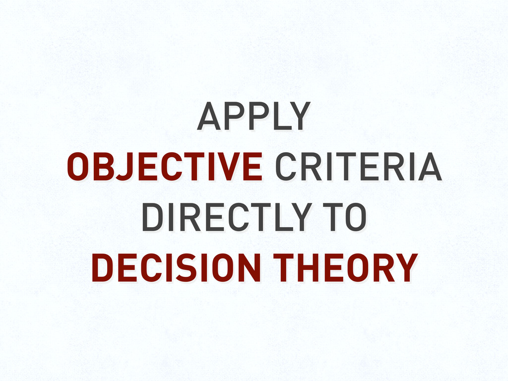 APPLY OBJECTIVE CRITERIA DIRECTLY TO DECISION T...