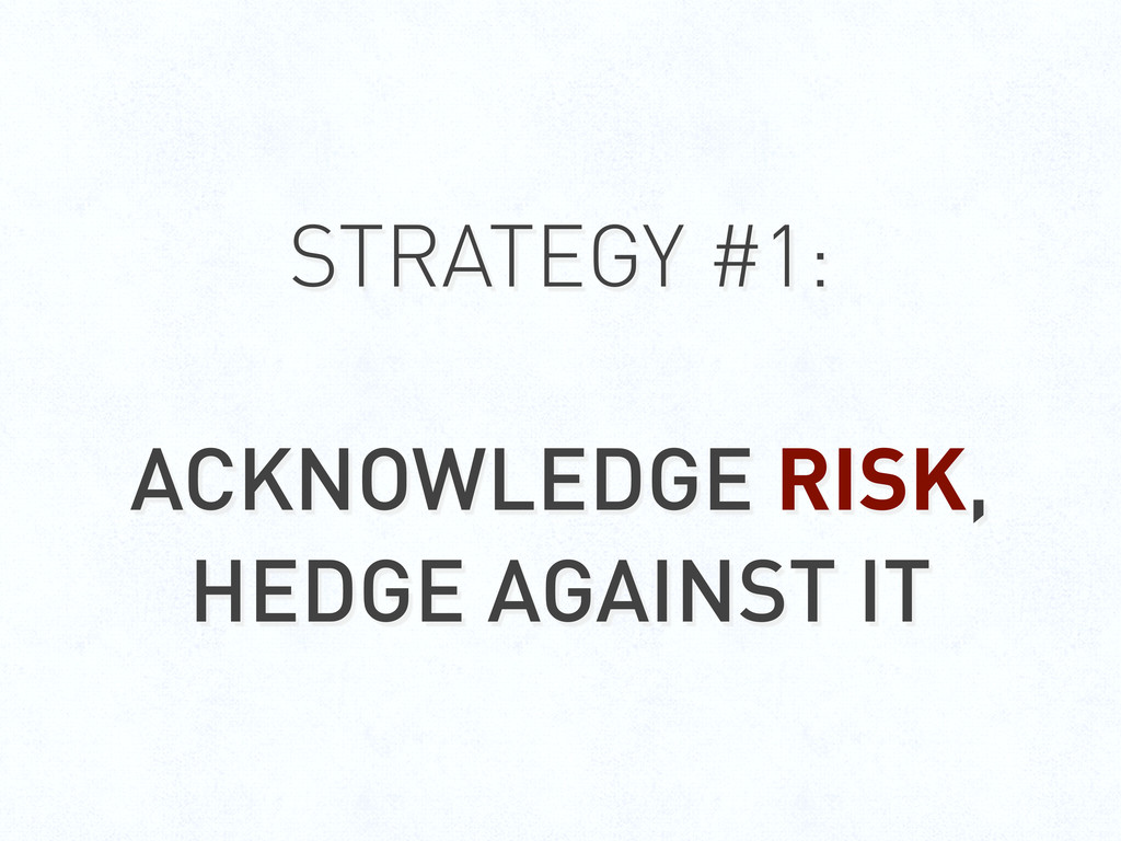 STRATEGY #1: ACKNOWLEDGE RISK, HEDGE AGAINST IT