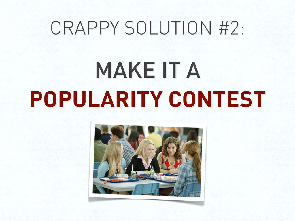 CRAPPY SOLUTION #2: MAKE IT A POPULARITY CONTEST