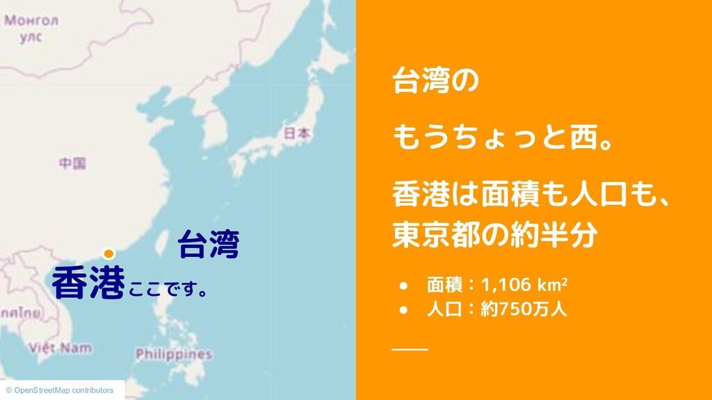 台湾の もうちょっと西。 香港は面積も人口も、 東京都の約半分 ● 面積:1,106 km² ...