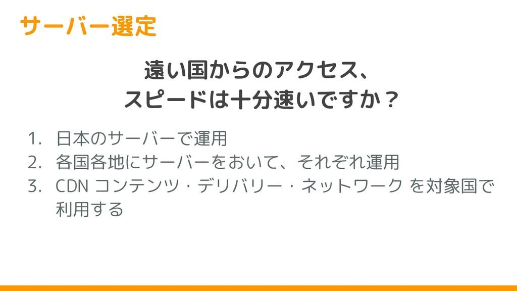 サーバー選定 遠い国からのアクセス、 スピードは十分速いですか? 1. 日本のサーバーで運用 ...