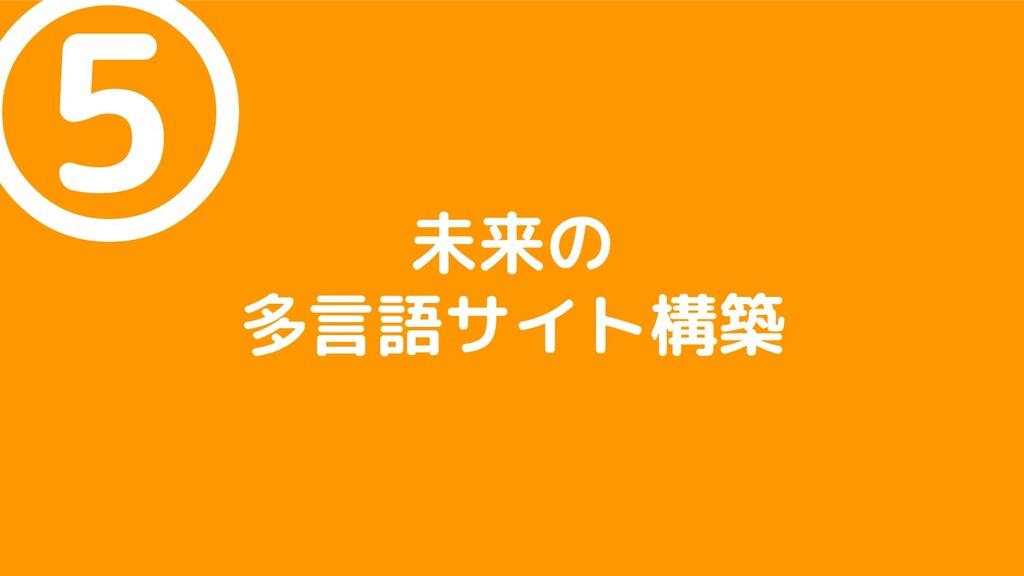 未来の 多言語サイト構築 ⑤