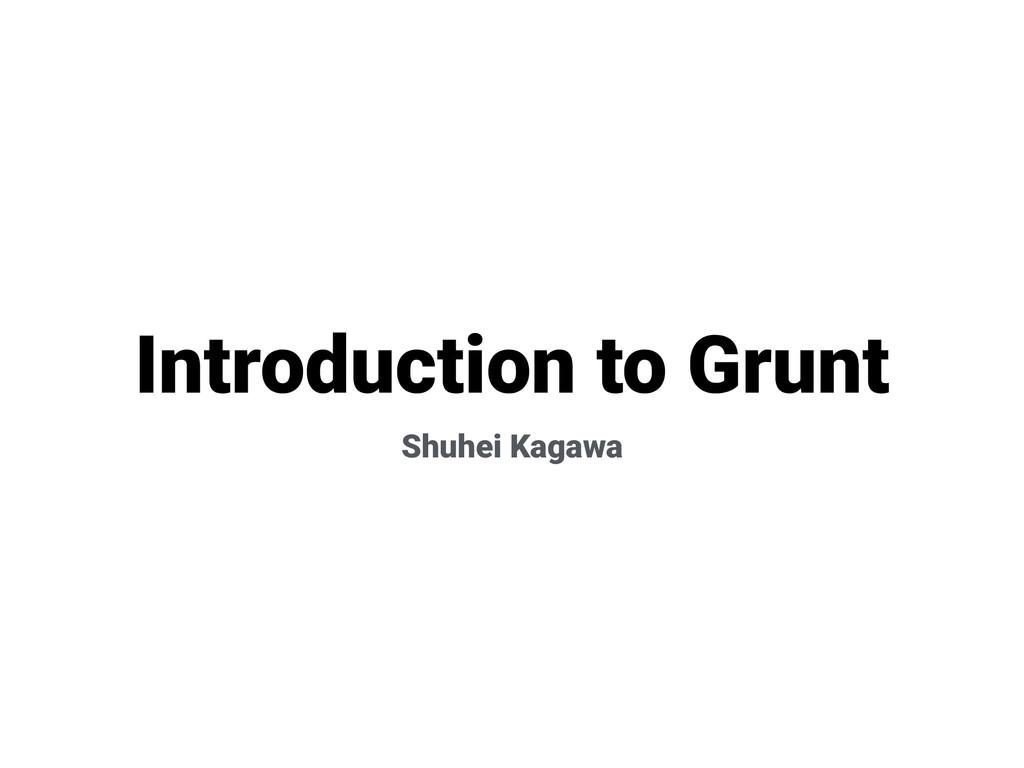 Introduction to Grunt Shuhei Kagawa